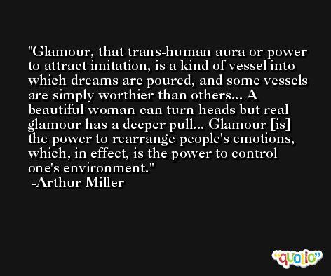 Glamour, that trans-human aura or power to attract imitation, is a kind of vessel into which dreams are poured, and some vessels are simply worthier than others... A beautiful woman can turn heads but real glamour has a deeper pull... Glamour [is] the power to rearrange people's emotions, which, in effect, is the power to control one's environment. -Arthur Miller