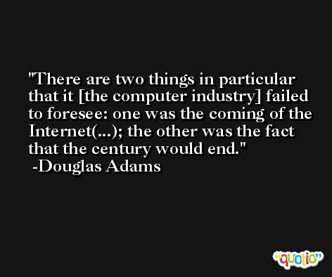 There are two things in particular that it [the computer industry] failed to foresee: one was the coming of the Internet(...); the other was the fact that the century would end. -Douglas Adams