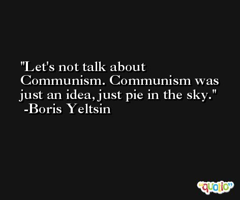 Let's not talk about Communism. Communism was just an idea, just pie in the sky. -Boris Yeltsin