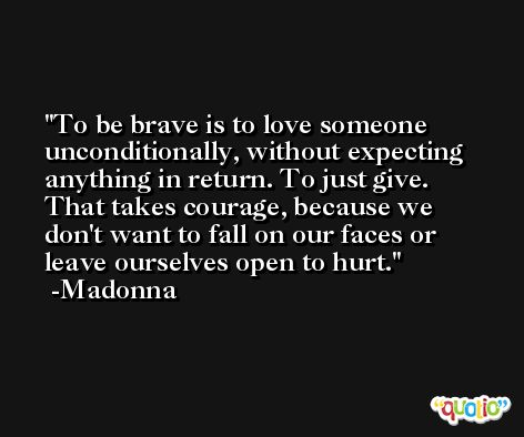 To be brave is to love someone unconditionally, without expecting anything in return. To just give. That takes courage, because we don't want to fall on our faces or leave ourselves open to hurt. -Madonna