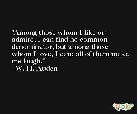 Among those whom I like or admire, I can find no common denominator, but among those whom I love, I can: all of them make me laugh. -W. H. Auden