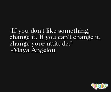 If you don't like something, change it. If you can't change it, change your attitude. -Maya Angelou