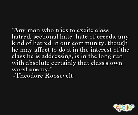 Any man who tries to excite class hatred, sectional hate, hate of creeds, any kind of hatred in our community, though he may affect to do it in the interest of the class he is addressing, is in the long run with absolute certainly that class's own worst enemy. -Theodore Roosevelt
