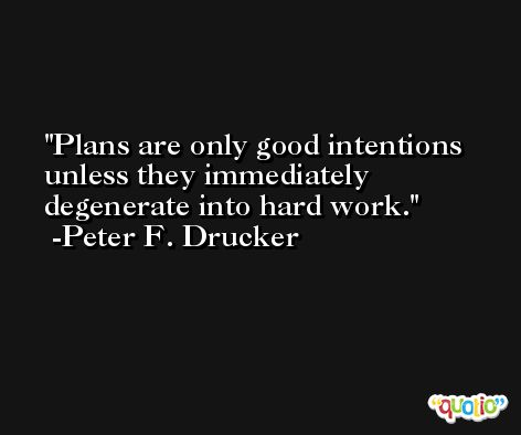 Plans are only good intentions unless they immediately degenerate into hard work. -Peter F. Drucker