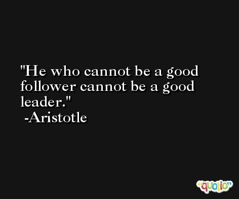 He who cannot be a good follower cannot be a good leader. -Aristotle
