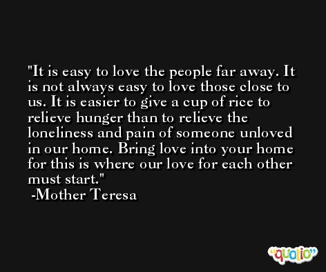 It is easy to love the people far away. It is not always easy to love those close to us. It is easier to give a cup of rice to relieve hunger than to relieve the loneliness and pain of someone unloved in our home. Bring love into your home for this is where our love for each other must start. -Mother Teresa