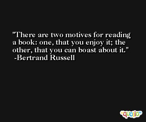 There are two motives for reading a book: one, that you enjoy it; the other, that you can boast about it. -Bertrand Russell