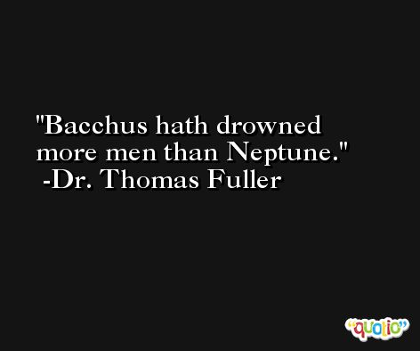 Bacchus hath drowned more men than Neptune. -Dr. Thomas Fuller