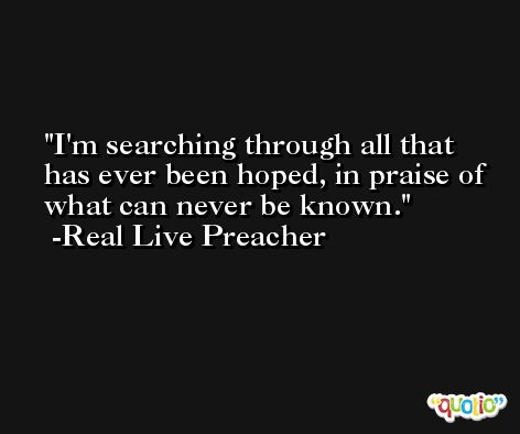 I'm searching through all that has ever been hoped, in praise of what can never be known. -Real Live Preacher