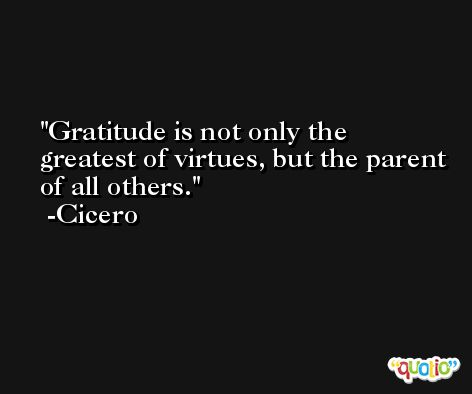 Gratitude is not only the greatest of virtues, but the parent of all others. -Cicero