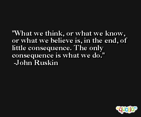 What we think, or what we know, or what we believe is, in the end, of little consequence. The only consequence is what we do. -John Ruskin