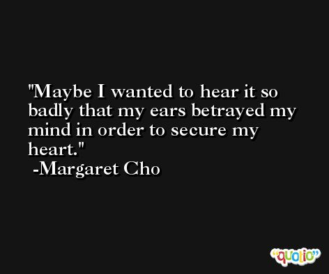 Maybe I wanted to hear it so badly that my ears betrayed my mind in order to secure my heart. -Margaret Cho