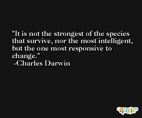 It is not the strongest of the species that survive, nor the most intelligent, but the one most responsive to change. -Charles Darwin