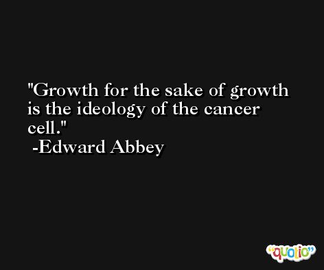 Growth for the sake of growth is the ideology of the cancer cell. -Edward Abbey
