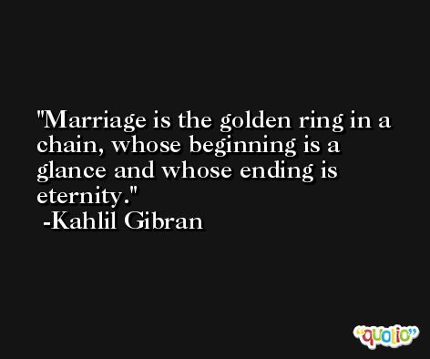 Marriage is the golden ring in a chain, whose beginning is a glance and whose ending is eternity. -Kahlil Gibran