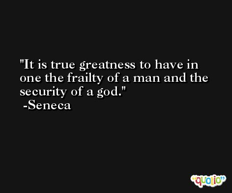 It is true greatness to have in one the frailty of a man and the security of a god. -Seneca