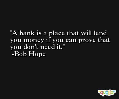 A bank is a place that will lend you money if you can prove that you don't need it. -Bob Hope