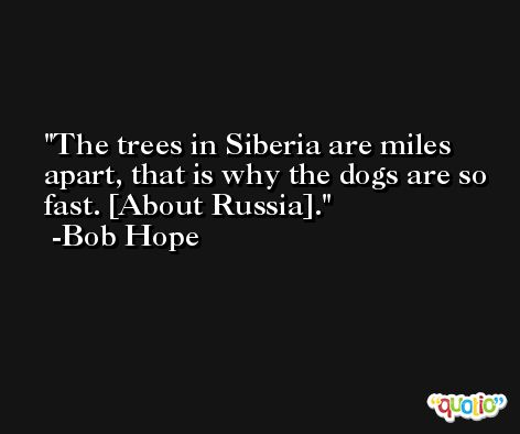 The trees in Siberia are miles apart, that is why the dogs are so fast. [About Russia]. -Bob Hope