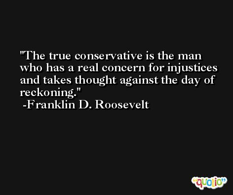 The true conservative is the man who has a real concern for injustices and takes thought against the day of reckoning. -Franklin D. Roosevelt
