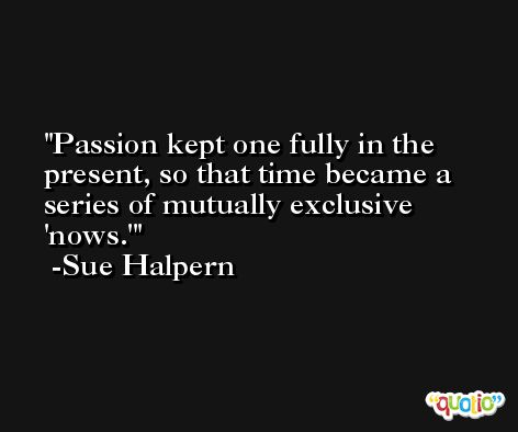 Passion kept one fully in the present, so that time became a series of mutually exclusive 'nows.' -Sue Halpern