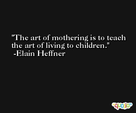 The art of mothering is to teach the art of living to children. -Elain Heffner