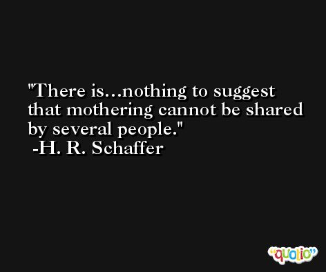 There is…nothing to suggest that mothering cannot be shared by several people. -H. R. Schaffer