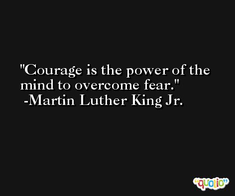 Courage is the power of the mind to overcome fear. -Martin Luther King Jr.