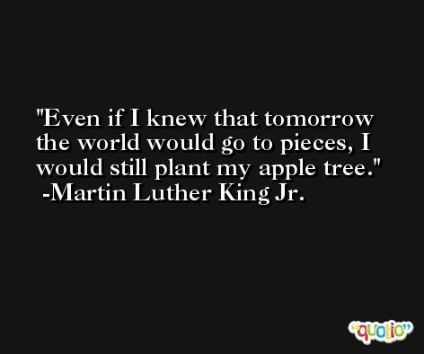 Even if I knew that tomorrow the world would go to pieces, I would still plant my apple tree. -Martin Luther King Jr.