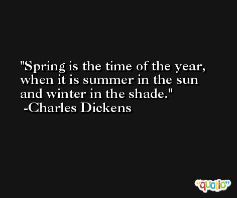 Spring is the time of the year, when it is summer in the sun and winter in the shade. -Charles Dickens