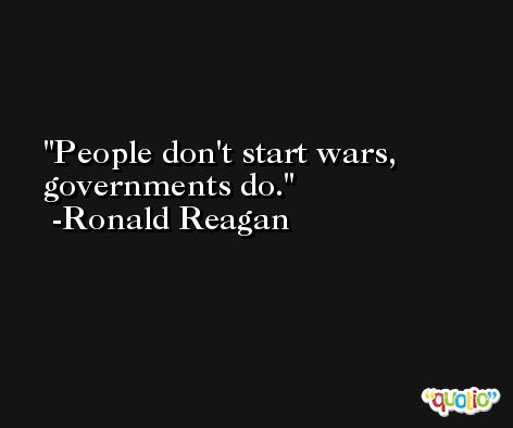 People don't start wars, governments do. -Ronald Reagan