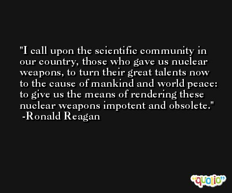 I call upon the scientific community in our country, those who gave us nuclear weapons, to turn their great talents now to the cause of mankind and world peace: to give us the means of rendering these nuclear weapons impotent and obsolete. -Ronald Reagan