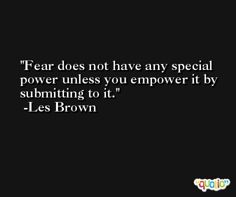 Fear does not have any special power unless you empower it by submitting to it. -Les Brown