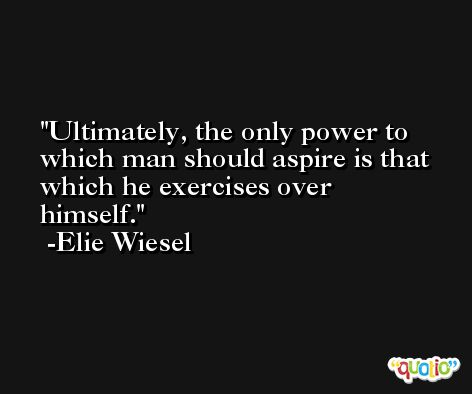 Ultimately, the only power to which man should aspire is that which he exercises over himself. -Elie Wiesel