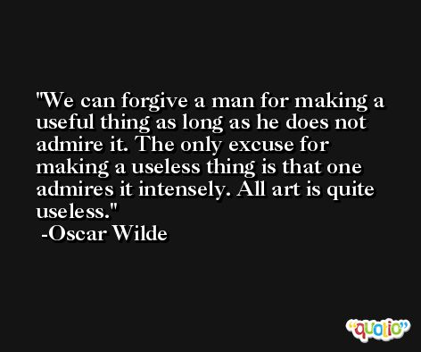 We can forgive a man for making a useful thing as long as he does not admire it. The only excuse for making a useless thing is that one admires it intensely. All art is quite useless. -Oscar Wilde
