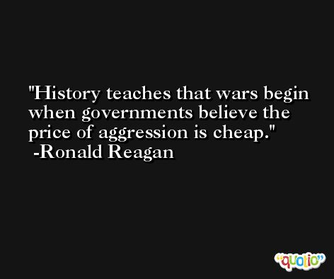 History teaches that wars begin when governments believe the price of aggression is cheap. -Ronald Reagan