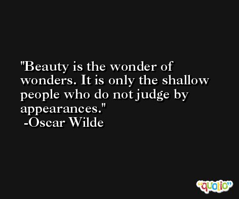 Beauty is the wonder of wonders. It is only the shallow people who do not judge by appearances. -Oscar Wilde