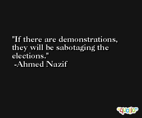 If there are demonstrations, they will be sabotaging the elections. -Ahmed Nazif