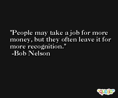 People may take a job for more money, but they often leave it for more recognition. -Bob Nelson