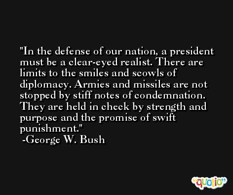 In the defense of our nation, a president must be a clear-eyed realist. There are limits to the smiles and scowls of diplomacy. Armies and missiles are not stopped by stiff notes of condemnation. They are held in check by strength and purpose and the promise of swift punishment. -George W. Bush
