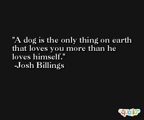 A dog is the only thing on earth that loves you more than he loves himself. -Josh Billings