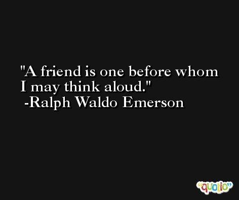 A friend is one before whom I may think aloud.  -Ralph Waldo Emerson