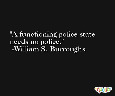 A functioning police state needs no police.  -William S. Burroughs