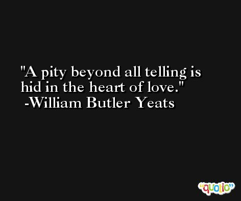A pity beyond all telling is hid in the heart of love. -William Butler Yeats
