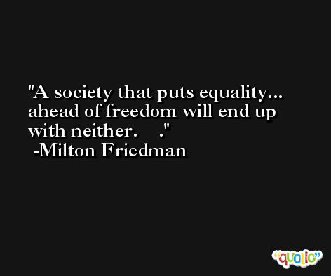 A society that puts equality... ahead of freedom will end up with neither.    . -Milton Friedman
