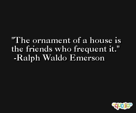 The ornament of a house is the friends who frequent it. -Ralph Waldo Emerson