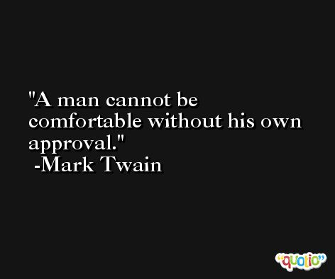 A man cannot be comfortable without his own approval. -Mark Twain