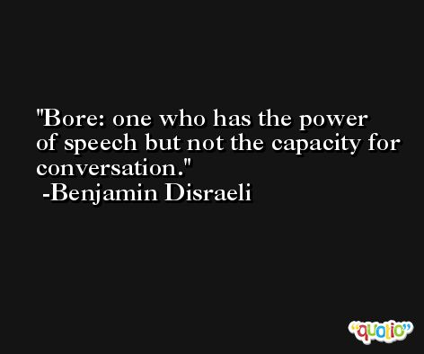 Bore: one who has the power of speech but not the capacity for conversation. -Benjamin Disraeli