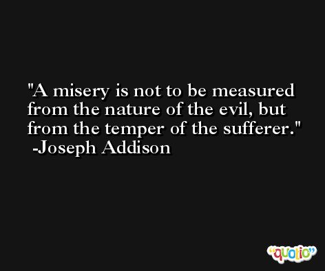 A misery is not to be measured from the nature of the evil, but from the temper of the sufferer. -Joseph Addison