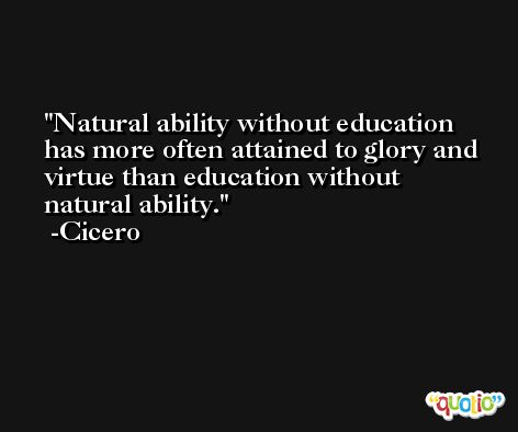 Natural ability without education has more often attained to glory and virtue than education without natural ability. -Cicero