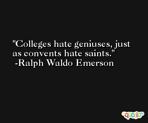 Colleges hate geniuses, just as convents hate saints.  -Ralph Waldo Emerson